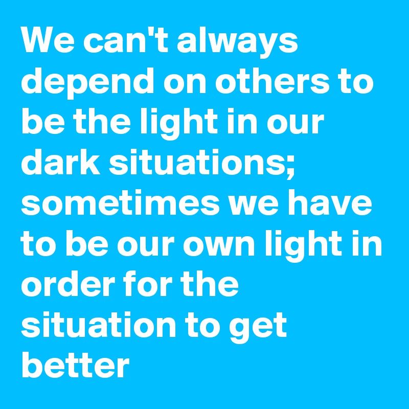 We can't always depend on others to be the light in our dark situations; sometimes we have to be our own light in order for the situation to get better