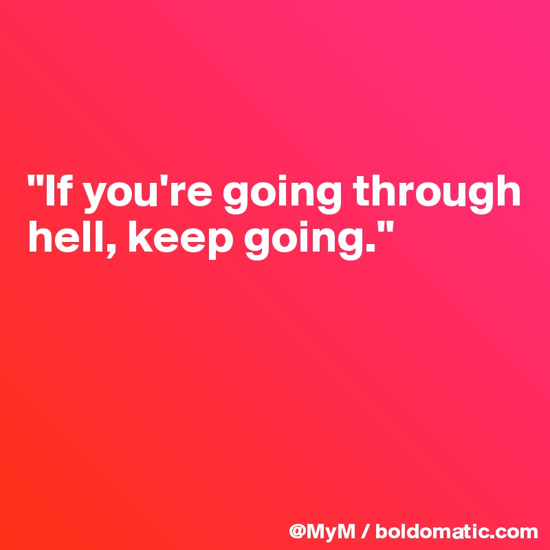 """""""If you're going through hell, keep going."""""""
