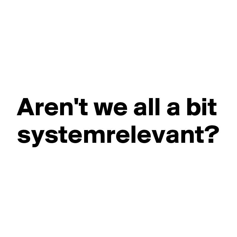 Aren't we all a bit  systemrelevant?