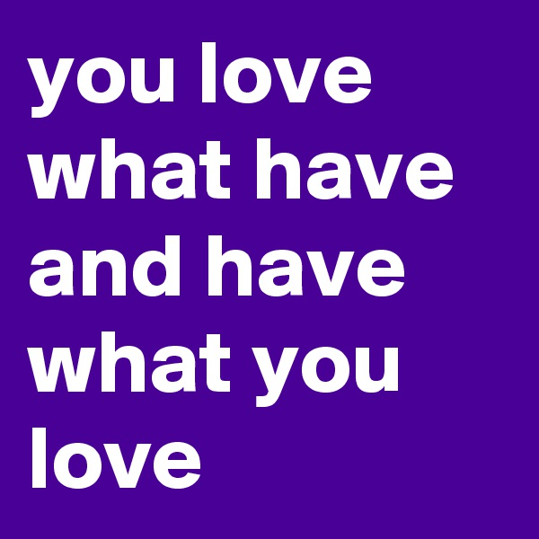 you love what have and have what you love