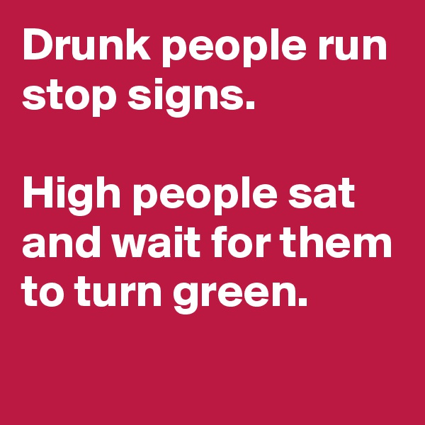 Drunk people run stop signs.   High people sat and wait for them to turn green.