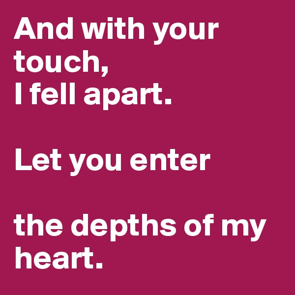 And with your touch,  I fell apart.  Let you enter  the depths of my heart.