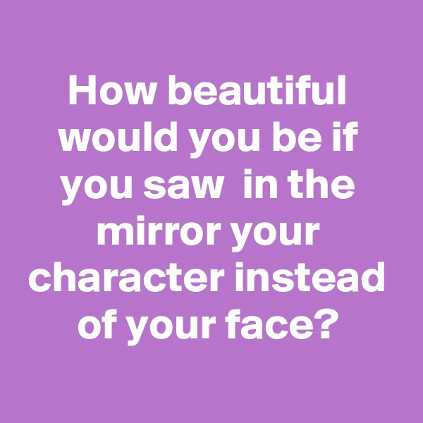 How beautiful would you be if you saw  in the mirror your character instead of your face?