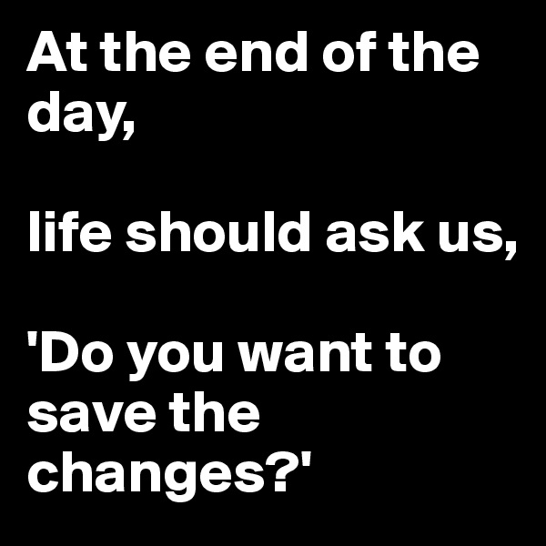 At the end of the day,   life should ask us,  'Do you want to save the changes?'