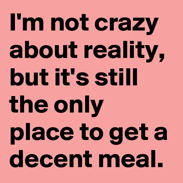 I'm not crazy about reality, but it's still the only place to get a decent meal.
