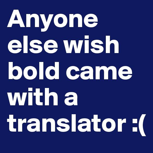 Anyone else wish bold came with a translator :(