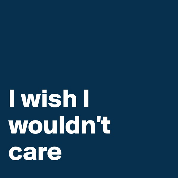 I wish I wouldn't care