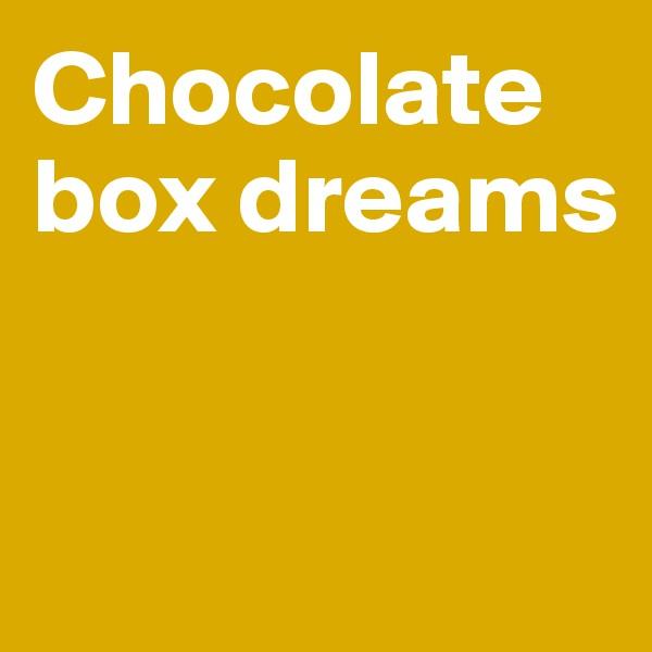 Chocolate box dreams