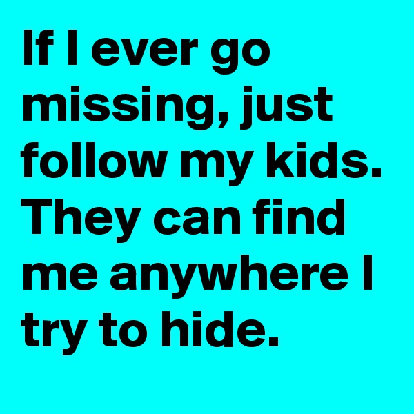 If I ever go missing, just follow my kids. They can find me anywhere I try to hide.