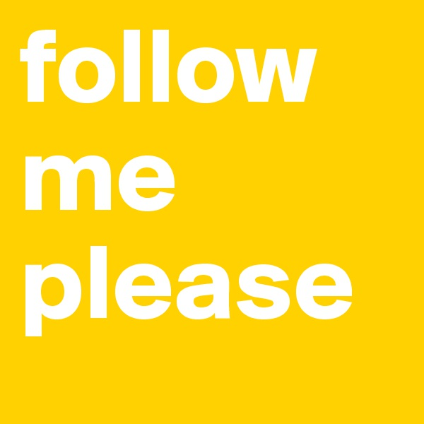 follow me please