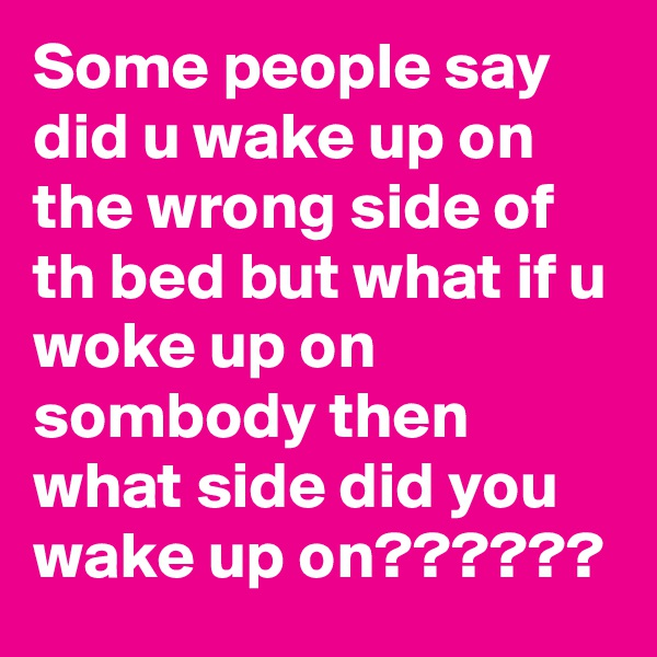 Some people say did u wake up on the wrong side of th bed but what if u woke up on sombody then what side did you wake up on??????