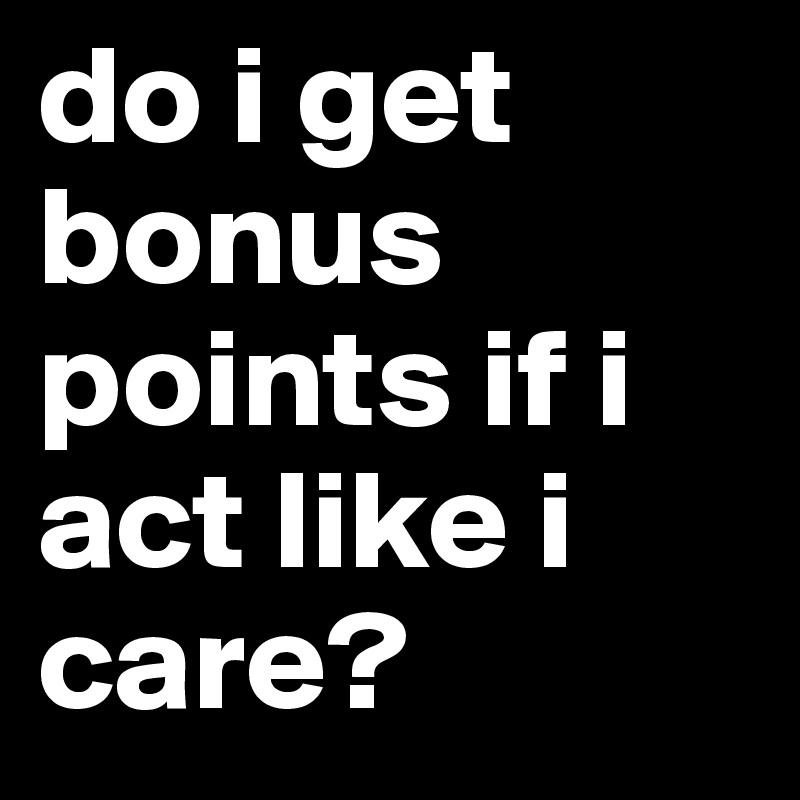 do i get bonus points if i act like i care?