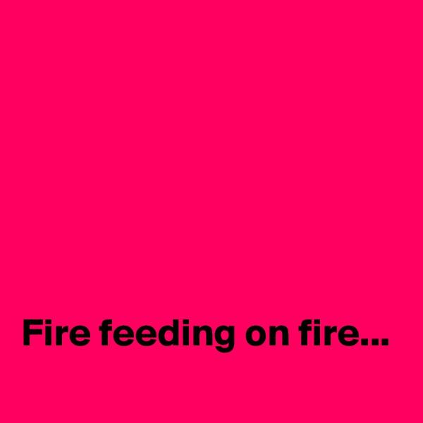 Fire feeding on fire...