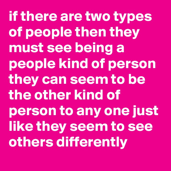 if there are two types of people then they must see being a people kind of person they can seem to be the other kind of person to any one just like they seem to see others differently