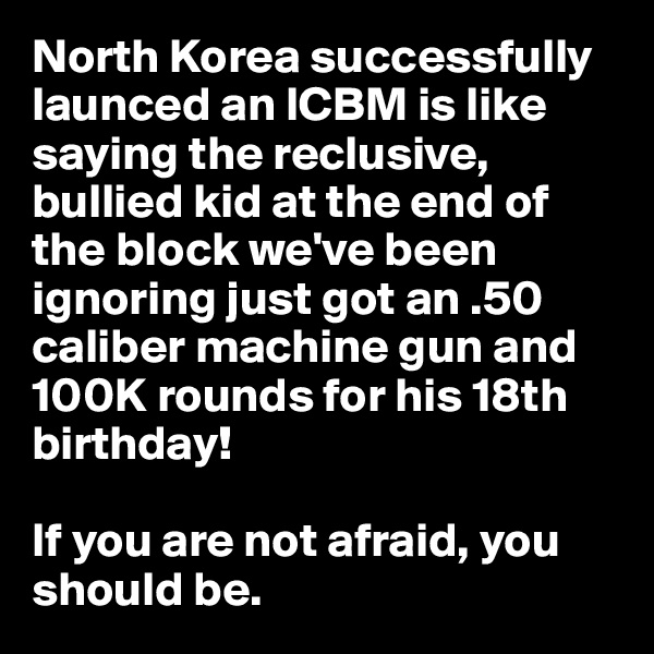 North Korea successfully launced an ICBM is like saying the reclusive, bullied kid at the end of the block we've been ignoring just got an .50 caliber machine gun and 100K rounds for his 18th birthday!  If you are not afraid, you should be.