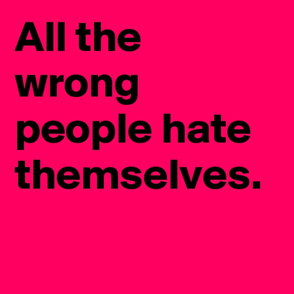 All the wrong people hate themselves.