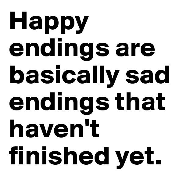 Happy endings are basically sad endings that haven't finished yet.