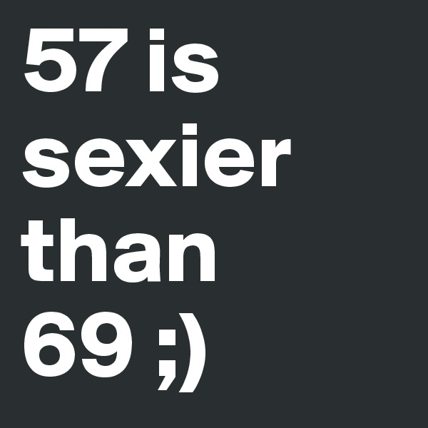 57 is sexier than 69 ;)