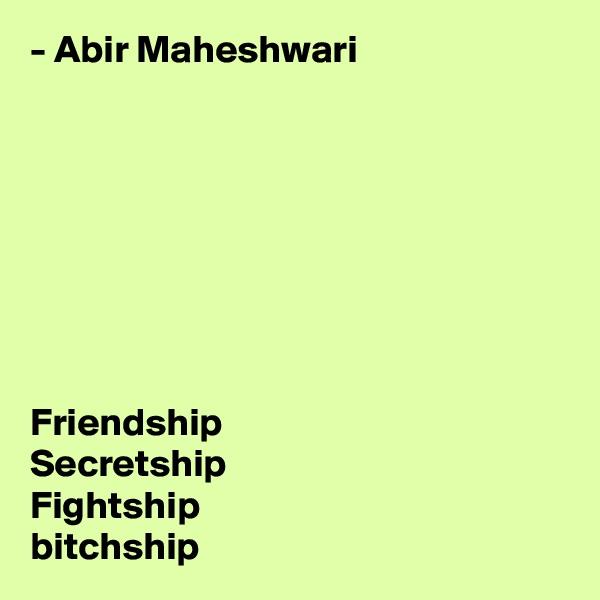 - Abir Maheshwari         Friendship Secretship Fightship bitchship