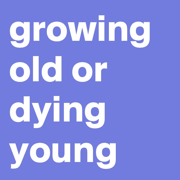 growing old or dying young