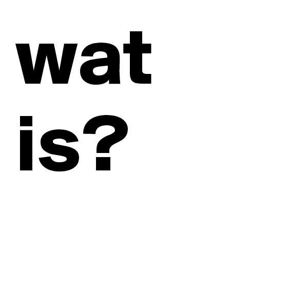 wat  is?