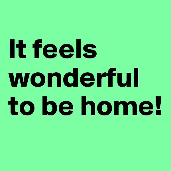 It feels wonderful to be home!