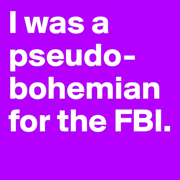 I was a pseudo-bohemian for the FBI.