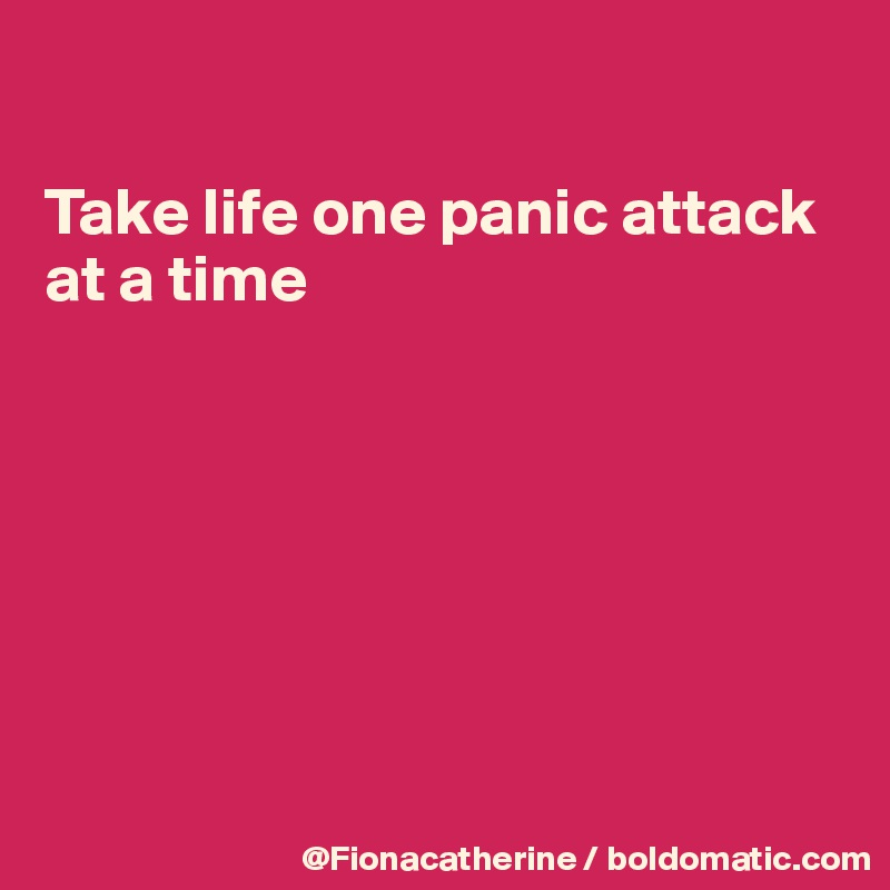 Take life one panic attack at a time