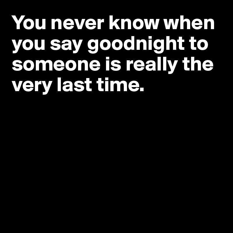 You never know when you say goodnight to someone is really the very last time.