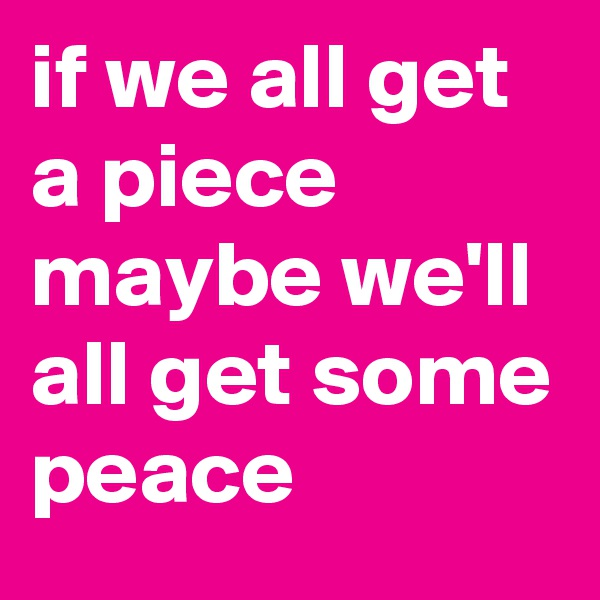 if we all get a piece maybe we'll all get some peace