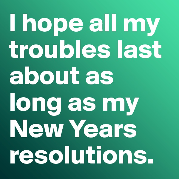 I hope all my troubles last about as long as my New Years resolutions.