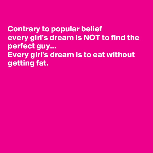 Contrary to popular belief every girl's dream is NOT to find the perfect guy... Every girl's dream is to eat without getting fat.