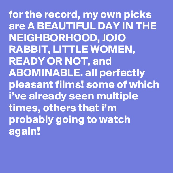 for the record, my own picks are A BEAUTIFUL DAY IN THE NEIGHBORHOOD, JOJO RABBIT, LITTLE WOMEN, READY OR NOT, and ABOMINABLE. all perfectly pleasant films! some of which i've already seen multiple times, others that i'm probably going to watch again!