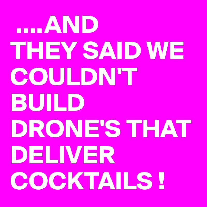 ....AND THEY SAID WE COULDN'T BUILD DRONE'S THAT DELIVER COCKTAILS !