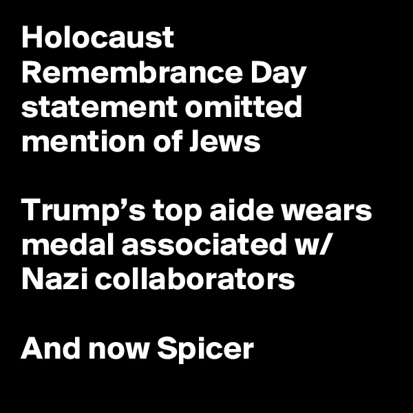 Holocaust Remembrance Day statement omitted mention of Jews  Trump's top aide wears medal associated w/ Nazi collaborators  And now Spicer