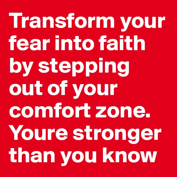 Transform your fear into faith by stepping out of your comfort zone. Youre stronger than you know
