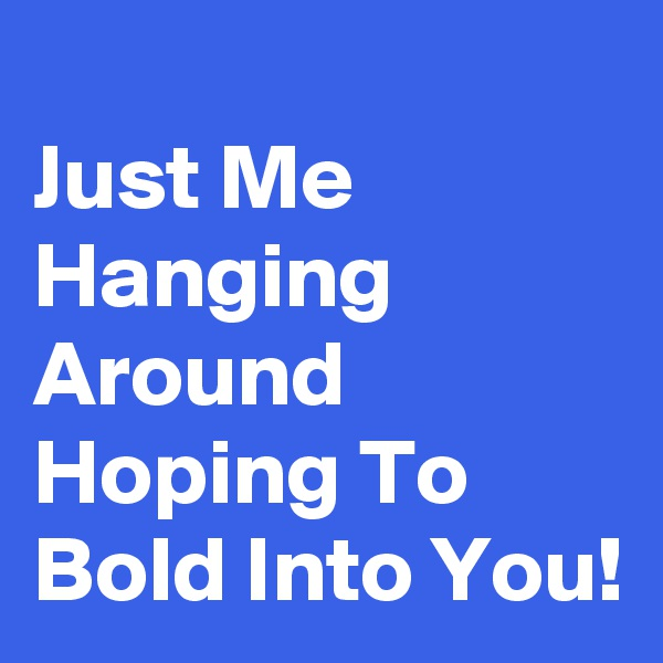 Just Me Hanging Around Hoping To Bold Into You!