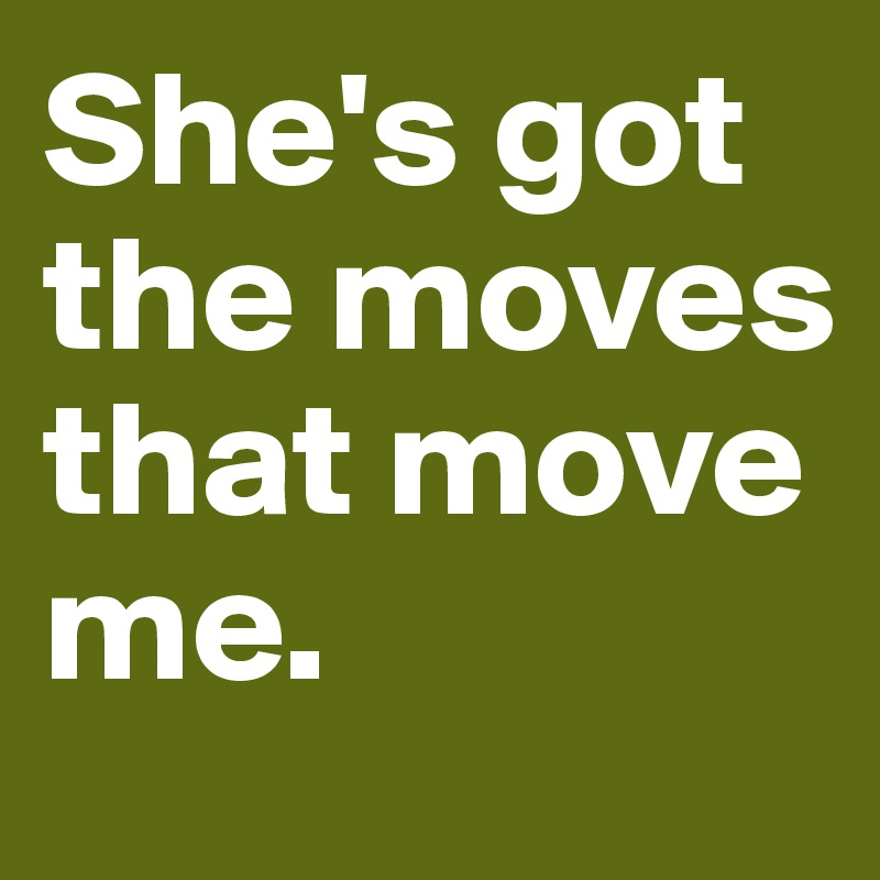 She's got the moves that move me.