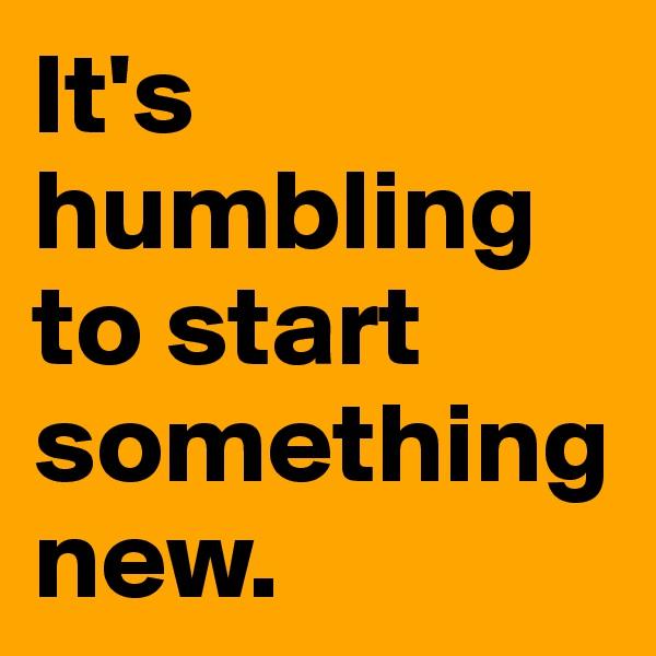 It's humbling to start something new.