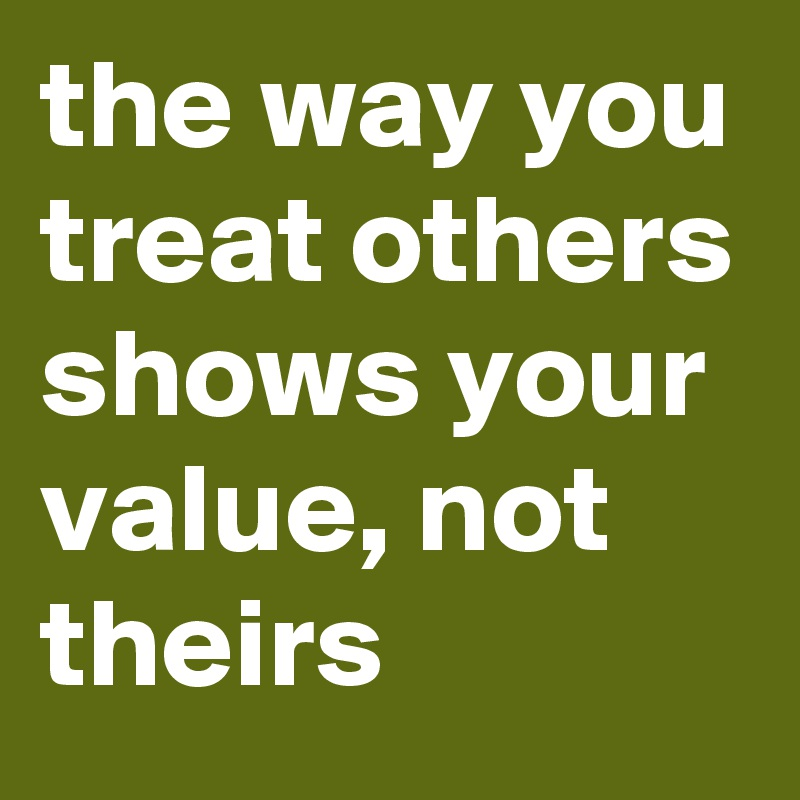the way you treat others shows your value, not theirs