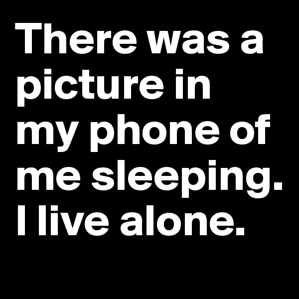There was a picture in my phone of me sleeping. I live alone.