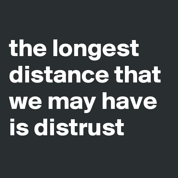 the longest distance that we may have is distrust