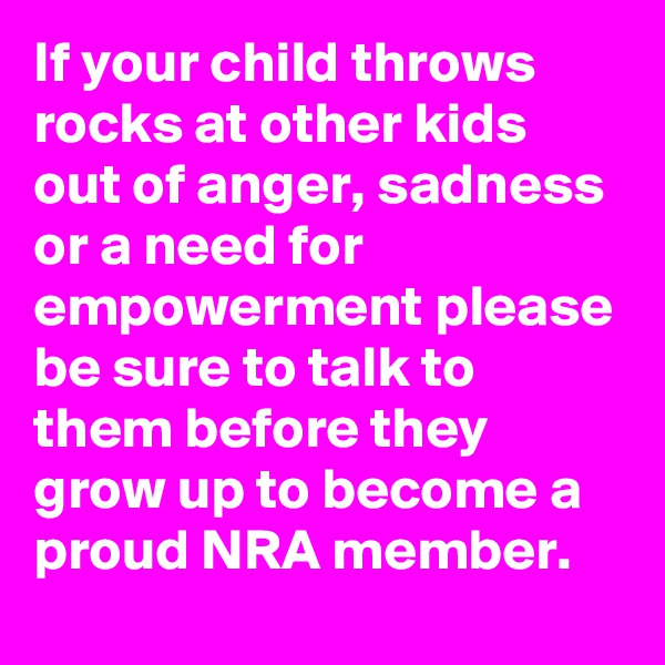 If your child throws rocks at other kids out of anger, sadness or a need for empowerment please be sure to talk to them before they grow up to become a proud NRA member.