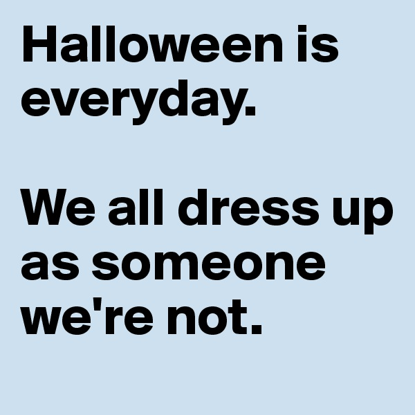 Halloween is everyday.  We all dress up as someone we're not.