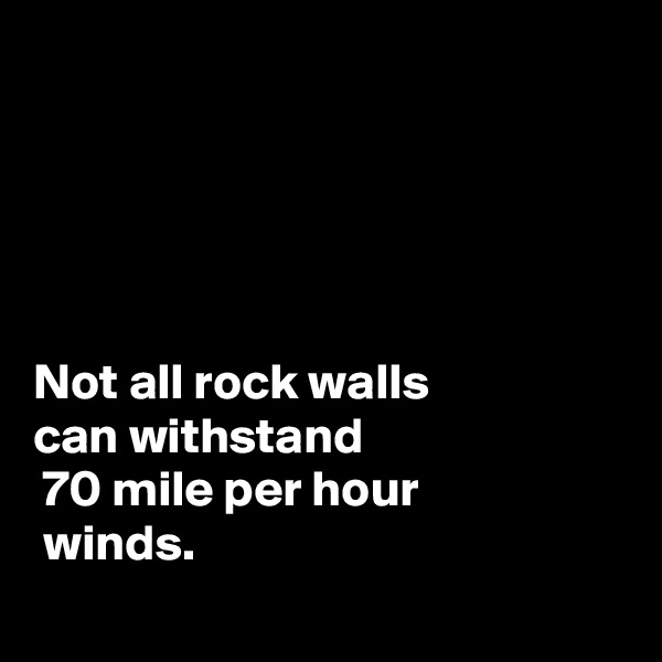 Not all rock walls  can withstand  70 mile per hour  winds.