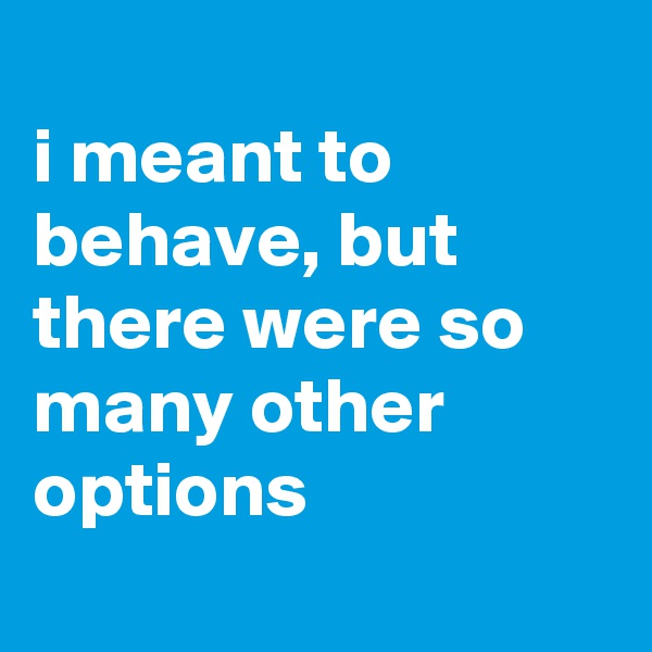 i meant to behave, but there were so many other options