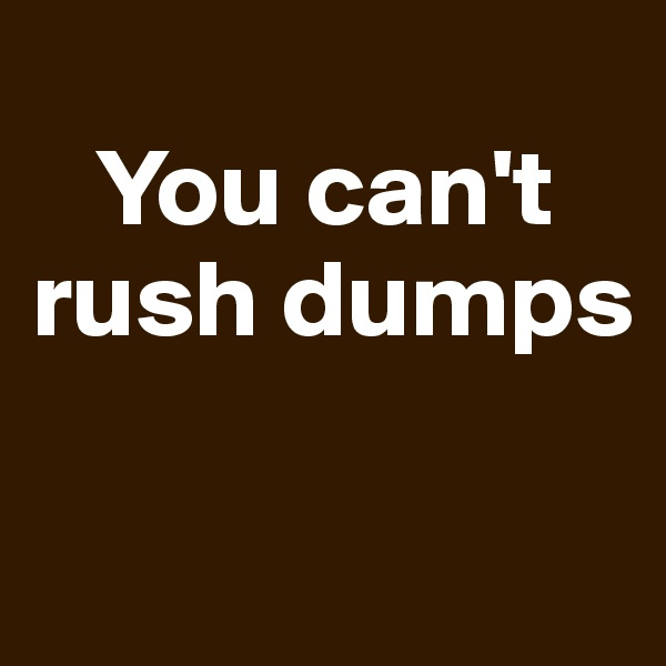 You can't rush dumps