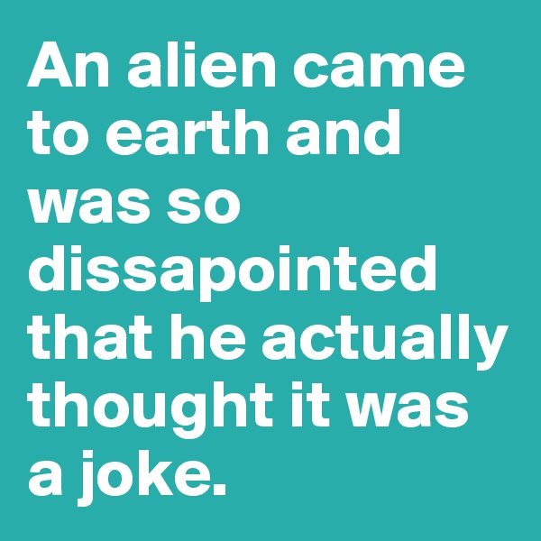 An alien came to earth and was so dissapointed that he actually thought it was a joke.