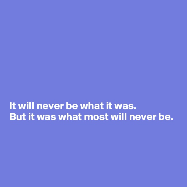 It will never be what it was.  But it was what most will never be.