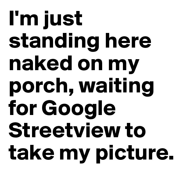 I'm just standing here naked on my porch, waiting for Google Streetview to take my picture.